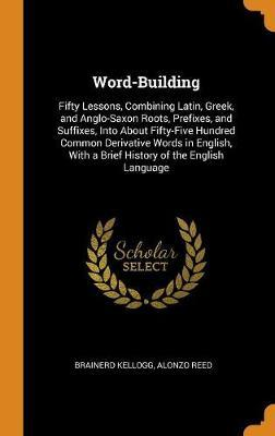 Word-Building. Fifty Lessons, Combining Latin, Greek, and Anglo-Saxon Roots, Prefixes, and Suffixes, Into about Fifty-Five Hundred Common Derivative Words in English, with a Brief History of the English Language by Brainerd Kellogg