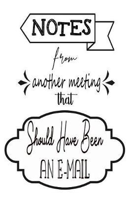 Notes From Another Meeting That Should Have Been An Email by Deep Senses Designs