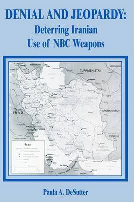 Denial and Jeopardy: Deterring Iranian Use of NBC Weapons by Paula A. Desutter image