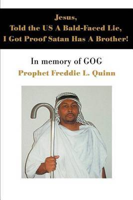 Jesus, Told the Us a Bald-Faced Lie, I Got Proof Satan Has a Brother!: In Memory of Gog by Prophet Freddie Louis Quinn image