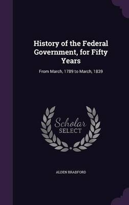 History of the Federal Government, for Fifty Years by Alden Bradford