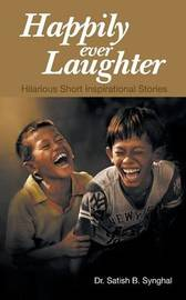 Happily Ever Laughter: Hilarious Short Inspirational Stories by Dr Satish B Synghal