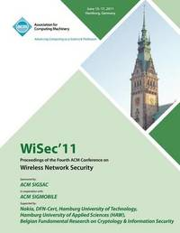 Wisec 11 Proceedings of the Fourth ACM Conference on Wireless Network Security by Wisec 11 Conference Committee