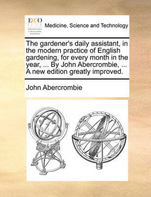 The Gardener's Daily Assistant, in the Modern Practice of English Gardening, for Every Month in the Year, ... by John Abercrombie, ... a New Edition Greatly Improved by John Abercrombie