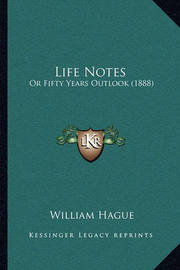 Life Notes: Or Fifty Years Outlook (1888) by William Hague
