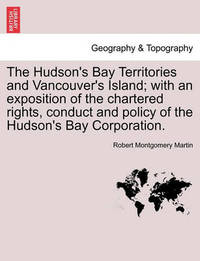 The Hudson's Bay Territories and Vancouver's Island; With an Exposition of the Chartered Rights, Conduct and Policy of the Hudson's Bay Corporation. by Robert Montgomery Martin