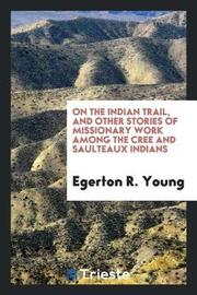 On the Indian Trail, and Other Stories of Missionary Work Among the Cree and Saulteaux Indians by Egerton R Young image