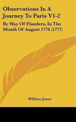 Observations In A Journey To Paris V1-2: By Way Of Flanders, In The Month Of August 1776 (1777) by William Jones