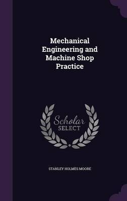 Mechanical Engineering and Machine Shop Practice by Stanley Holmes Moore image