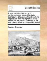 A Letter to the Noblemen, and Gentlemen, Proprietors of Lands in Cranbourne Chace by Andrew Chapman