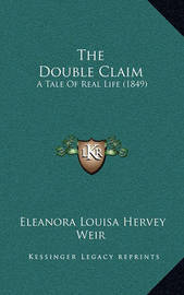 The Double Claim the Double Claim: A Tale of Real Life (1849) a Tale of Real Life (1849) by Eleanora Louisa Hervey