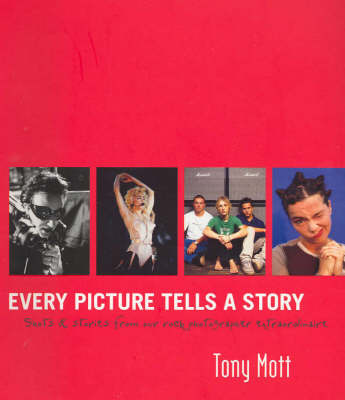 Every picture tells a story: Stories and Images from a Life of Rock Photography by Tony Mott image