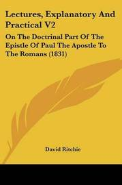 Lectures, Explanatory And Practical V2: On The Doctrinal Part Of The Epistle Of Paul The Apostle To The Romans (1831) by David Ritchie image