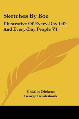 Sketches By Boz: Illustrative Of Every-Day Life And Every-Day People V1 by Charles Dickens