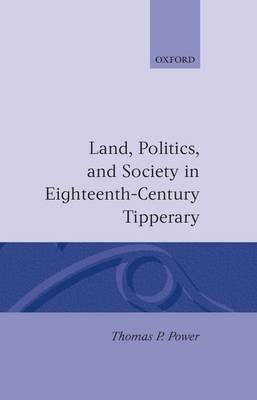 Land, Politics, and Society in Eighteenth-Century Tipperary by Thomas P. Power
