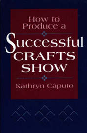 How to Produce a Successful Crafts Show by Kathryn Caputo