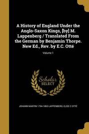 A History of England Under the Anglo-Saxon Kings, [By] M. Lappenberg / Translated from the German by Benjamin Thorpe. New Ed., REV. by E.C. Otte; Volume 1 by Johann Martin 1794-1865 Lappenberg