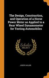 The Design, Construction, and Operation of a Horse Power Meter as Applied to a Rear Wheel Dynamometer for Testing Automobiles by Joseph Miller