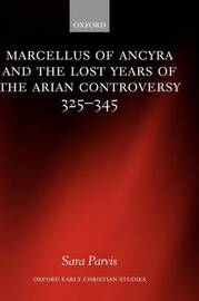 Marcellus of Ancyra and the Lost Years of the Arian Controversy 325-345 by Sara Parvis