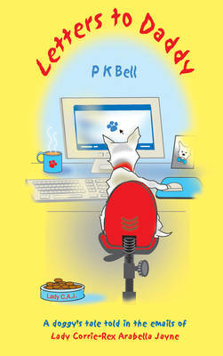 Letters to Daddy: A Doggy's Tale Told in the Emails of Lady Corrie-Rex Arabella Jayne by P.K. Bell image
