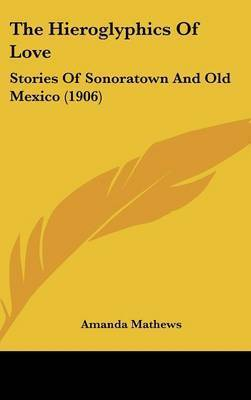 The Hieroglyphics of Love: Stories of Sonoratown and Old Mexico (1906) by Amanda Mathews