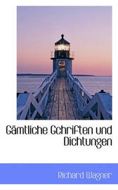 Gamtliche Gchriften Und Dichtungen by Richard Wagner