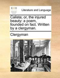 Calista; Or, the Injured Beauty by Clergyman