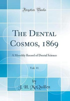 The Dental Cosmos, 1869, Vol. 11 by J H McQuillen