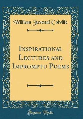 Inspirational Lectures and Impromptu Poems (Classic Reprint) by William Juvenal Colville