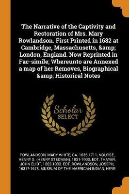 The Narrative of the Captivity and Restoration of Mrs. Mary Rowlandson. First Printed in 1682 at Cambridge, Massachusetts, & London, England. Now Reprinted in Fac-Simile; Whereunto Are Annexed a Map of Her Removes, Biographical & Historical Notes by Mary White Rowlandson image