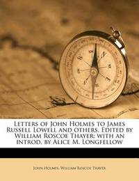 Letters of John Holmes to James Russell Lowell and Others. Edited by William Roscoe Thayer; With an Introd. by Alice M. Longfellow by John Holmes