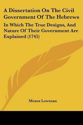 A Dissertation On The Civil Government Of The Hebrews: In Which The True Designs, And Nature Of Their Government Are Explained (1745) by Moses Lowman