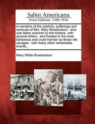 A Narrative of the Captivity, Sufferings and Removes of Mrs. Mary Rowlandson by Mary White Rowlandson