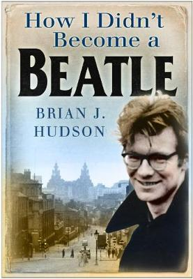 How I Didn't Become A Beatle by Brian J. Hudson image