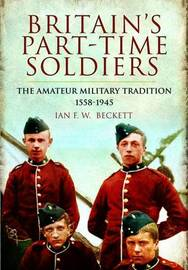 Britain's Part-Time Soldiers by Ian F Beckett