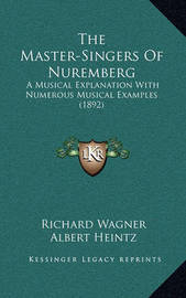The Master-Singers of Nuremberg: A Musical Explanation with Numerous Musical Examples (1892) by Richard Wagner