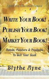 Write Your Book! Publish Your Book! Market Your Book! by Blythe Ayne