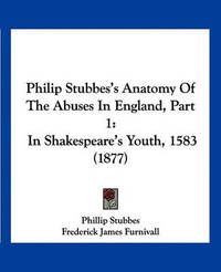 Philip Stubbes's Anatomy of the Abuses in England, Part 1: In Shakespeare's Youth, 1583 (1877) by Phillip Stubbes image