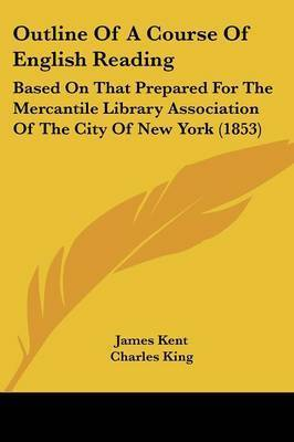 Outline Of A Course Of English Reading: Based On That Prepared For The Mercantile Library Association Of The City Of New York (1853) by James Kent
