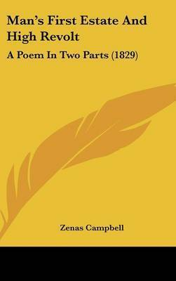 Man's First Estate And High Revolt: A Poem In Two Parts (1829) by Zenas Campbell