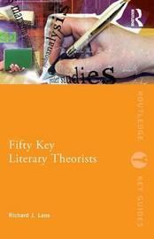 Fifty Key Literary Theorists by Richard J Lane