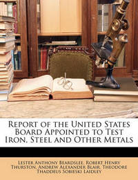 Report of the United States Board Appointed to Test Iron, Steel and Other Metals by Andrew Alexander Blair