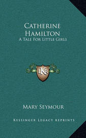 Catherine Hamilton: A Tale for Little Girls by Mary Seymour