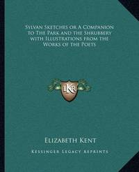 Sylvan Sketches or a Companion to the Park and the Shrubbery with Illustrations from the Works of the Poets by Elizabeth Kent