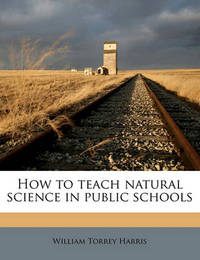 How to Teach Natural Science in Public Schools by William Torrey Harris