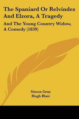 The Spaniard or Relvindez and Elzora, a Tragedy: And the Young Country Widow, a Comedy (1839) by Simon Gray