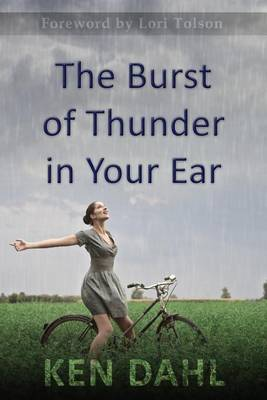 The Burst of Thunder in Your Ear: The Demystification of Nature, and Our Perfectly-Impersonal, Wondrously-Indifferent God by Ken Dahl