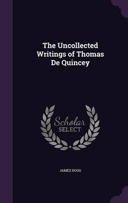 The Uncollected Writings of Thomas de Quincey by James Hogg