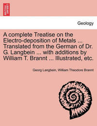 A Complete Treatise on the Electro-Deposition of Metals ... Translated from the German of Dr. G. Langbein ... with Additions by William T. Brannt ... Illustrated, Etc. by Georg Langbein