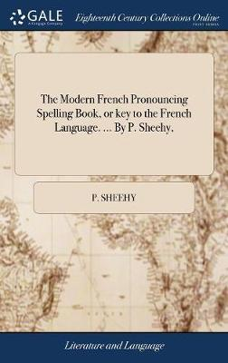 The Modern French Pronouncing Spelling Book, or Key to the French Language. ... by P. Sheehy, by P Sheehy